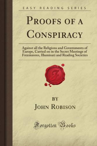 Proofs of a Conspiracy: Against all the Religions and Governments of Europe, Carried on in the Secret Meetings of Freemasons, Illuminati and Reading Societies (Forgotten Books)