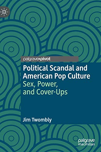 Political Scandal and American Pop Culture: Sex, Power, and Cover-Ups