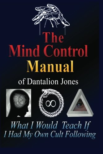 The Mind Control Manual of Dantalion Jones: What I Would Teach If I Had My Own Cult Following