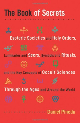 Book of Secrets, The: Esoteric Societies and Holy Orders, Luminaries and Seers, Symbols and Rituals, and the Key Concepts of Occult Sciences Through the Ages and Around the World