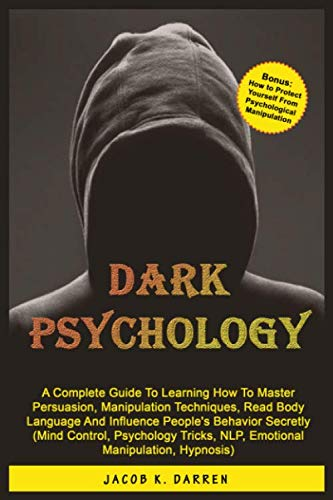 Dark Psychology: A Complete Guide To Learning How To Master Persuasion, Manipulation Techniques, Read Body Language And Influence People's Behavior Secretly (Mind Control, Hypnosis, NLP)