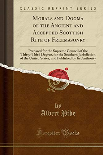 Morals and Dogma of the Ancient and Accepted Scottish Rite of Freemasonry: Prepared for the Supreme Council of the Thirty-Third Degree, for the ... Published by Its Authority (Classic Reprint)