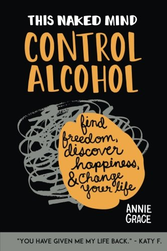 This Naked Mind: Control Alcohol: Find Freedom, Rediscover Happiness & Change Your Life (Volume 1)