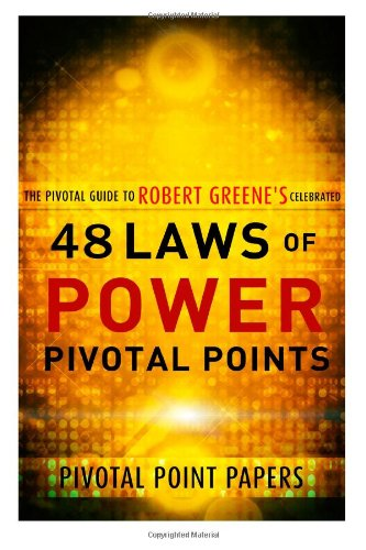 The 48 Laws of Power Pivotal Points -The Pivotal Guide to Robert Greene's Celebrated Book (Pivotal Point Papers) (Volume 15)