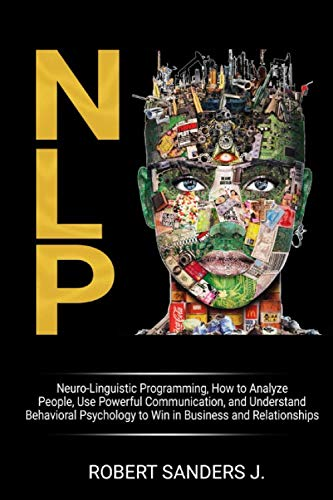NLP: Neuro-Linguistic Programming, How to Analyze People, Use Powerful Communication, and Understand Behavioral Psychology to Win in Business and Relationships