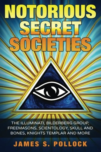 Notorious Secret Societies: The Illuminati, Bilderberg Group, Freemasons, Scientology, Skull and Bones, Knights Templar and More