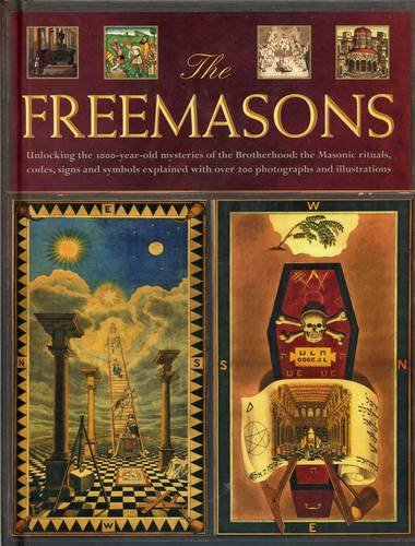 The Freemasons: Unlocking the 1000-Year-Old Mysteries of the Brotherhood: The Masonic Rituals, Codes, Signs and Symbols Explained with Over 200 Photographs and Illustrations