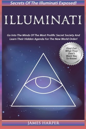 Illuminati: Secrets Of The Illuminati Exposed! Go Into The Minds Of The Most Prolific Secret Society And Learn Their Hidden Agenda For The New World Order
