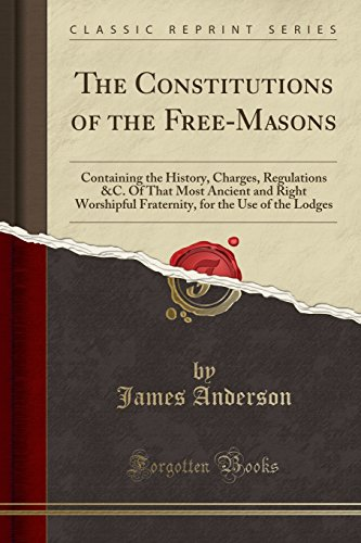 The Constitutions of the Free-Masons: Containing the History, Charges, Regulations &C. Of That Most Ancient and Right Worshipful Fraternity, for the Use of the Lodges (Classic Reprint)