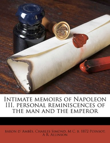 Intimate memoirs of Napoleon III, personal reminiscences of the man and the emperor