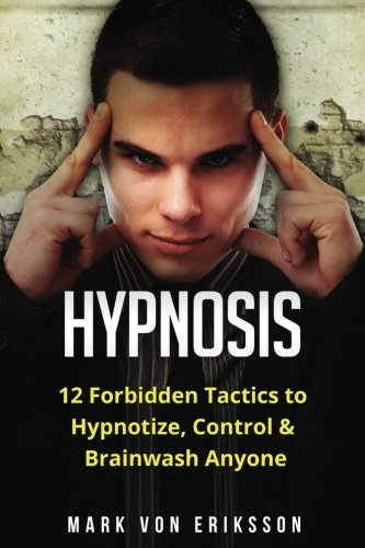 Hypnosis: 12 Forbidden Tactics to Hypnotize, Control & Brainwash Anyone (Manipulation Series) (Volume 2)