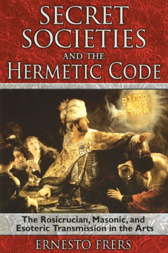Secret Societies and the Hermetic Code: The Rosicrucian, Masonic, and Esoteric Transmission in the Arts
