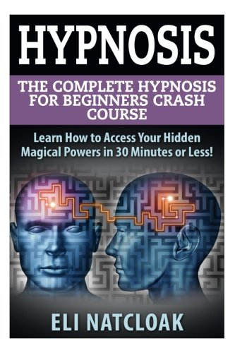 Hypnosis: The Complete Hypnosis Masterclass for Beginners: Learn How to Access Your Hidden Magical Powers in 30 Minutes or Less! (Self Hypnosis - ... - How to Hypnotize Anyone - Mind Control)