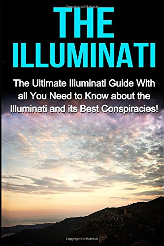 The Illuminati: The Ultimate Illuminati Guide With All You Need to Know About the Illuminati and Its Best Conspiracies!