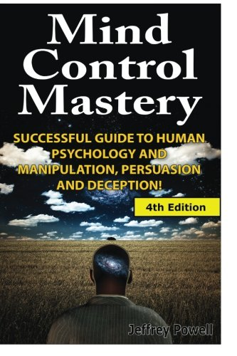 Mind Control Mastery: Successful Guide to Human Psychology and Manipulation, Persuasion and Deception