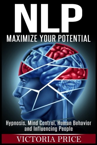 Nlp: Maximize Your Potential- Hypnosis, Mind Control, Human Behavior and Influencing People