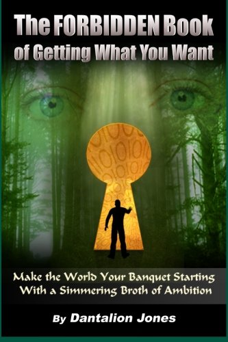 The Forbidden Book  Of Getting What You Want: Make The World Your Banquet Starting With A Simmering Broth Of Ambition