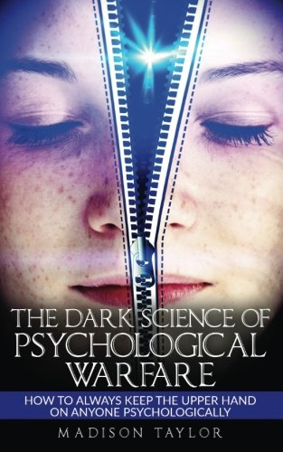 The Dark Science Of Psychological Warfare: How To Always Keep The Upper Hand On Anyone Psychologically
