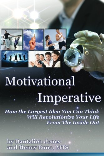 Motivational Imperative: How The Largest Idea You Can Think Will Revolutionize Your Life From The Inside Out