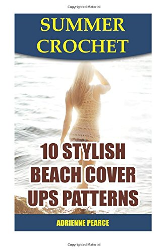 Summer Crochet: 10 Stylish Beach Cover Ups Patterns: (Quick And Easy, Crochet Patterns) (Summer Fashion)