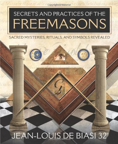 Secrets and Practices of the Freemasons: Sacred Mysteries, Rituals and Symbols Revealed