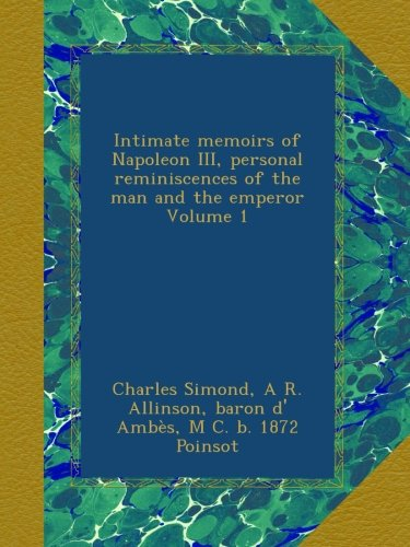 Intimate memoirs of Napoleon III, personal reminiscences of the man and the emperor Volume 1